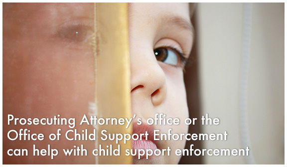 Prosecuting Attorney's Office or the Office of Child Support Enforcement can help with child support enforcement